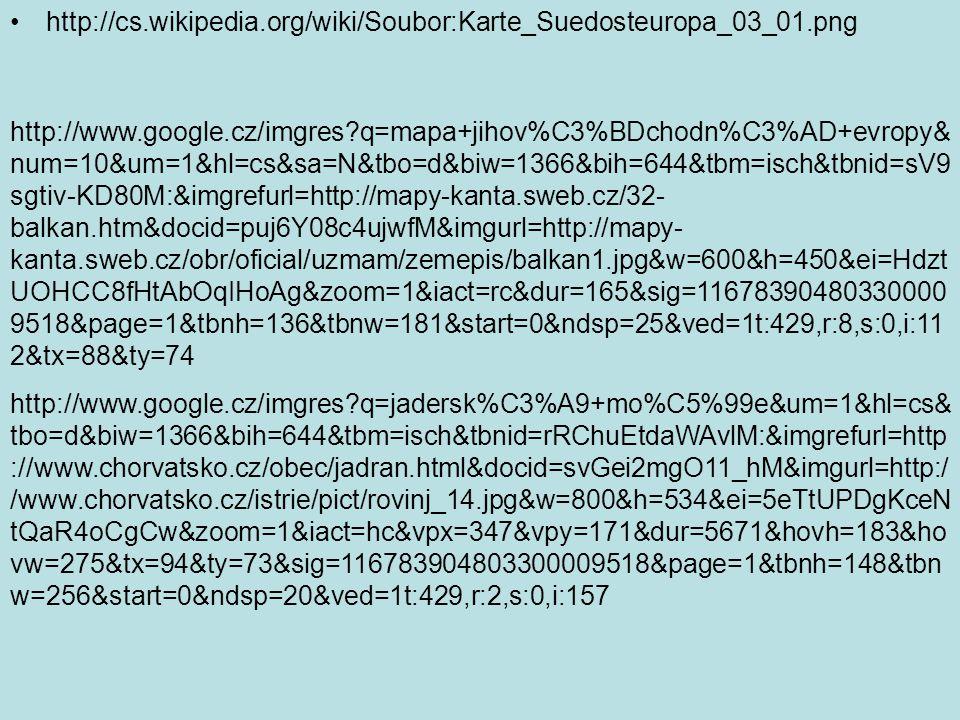http://cs.wikipedia.org/wiki/Soubor:Karte_Suedosteuropa_03_01.png http://www.google.cz/imgres q=mapa+jihov%C3%BDchodn%C3%AD+evropy& num=10&um=1&hl=cs&sa=N&tbo=d&biw=1366&bih=644&tbm=isch&tbnid=sV9 sgtiv-KD80M:&imgrefurl=http://mapy-kanta.sweb.cz/32- balkan.htm&docid=puj6Y08c4ujwfM&imgurl=http://mapy- kanta.sweb.cz/obr/oficial/uzmam/zemepis/balkan1.jpg&w=600&h=450&ei=Hdzt UOHCC8fHtAbOqIHoAg&zoom=1&iact=rc&dur=165&sig=11678390480330000 9518&page=1&tbnh=136&tbnw=181&start=0&ndsp=25&ved=1t:429,r:8,s:0,i:11 2&tx=88&ty=74 http://www.google.cz/imgres q=jadersk%C3%A9+mo%C5%99e&um=1&hl=cs& tbo=d&biw=1366&bih=644&tbm=isch&tbnid=rRChuEtdaWAvlM:&imgrefurl=http ://www.chorvatsko.cz/obec/jadran.html&docid=svGei2mgO11_hM&imgurl=http:/ /www.chorvatsko.cz/istrie/pict/rovinj_14.jpg&w=800&h=534&ei=5eTtUPDgKceN tQaR4oCgCw&zoom=1&iact=hc&vpx=347&vpy=171&dur=5671&hovh=183&ho vw=275&tx=94&ty=73&sig=116783904803300009518&page=1&tbnh=148&tbn w=256&start=0&ndsp=20&ved=1t:429,r:2,s:0,i:157