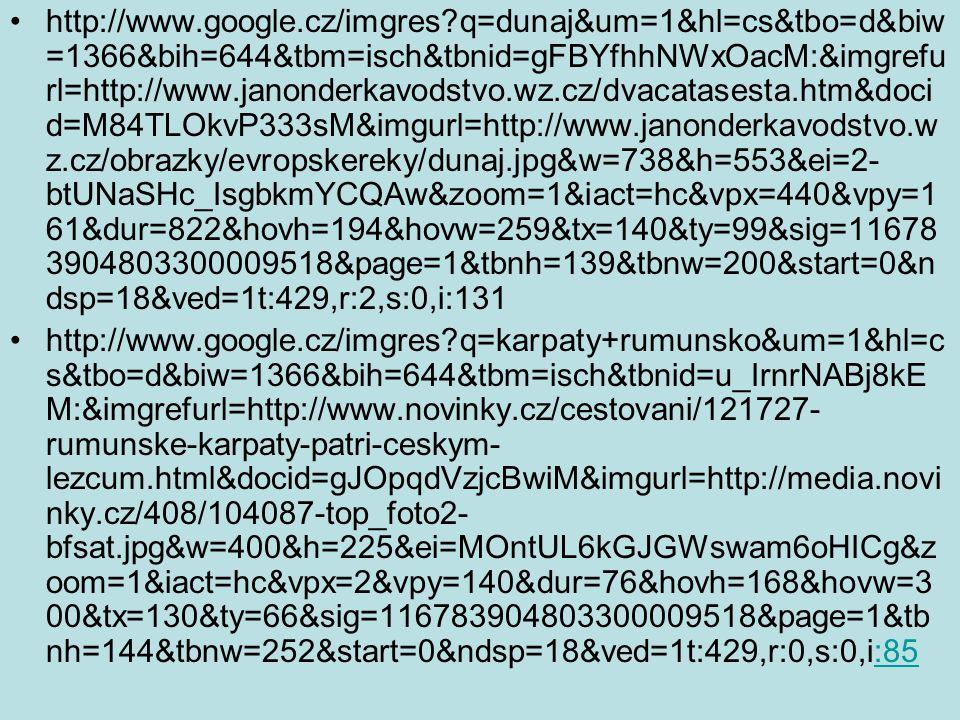http://www.google.cz/imgres q=dunaj&um=1&hl=cs&tbo=d&biw =1366&bih=644&tbm=isch&tbnid=gFBYfhhNWxOacM:&imgrefu rl=http://www.janonderkavodstvo.wz.cz/dvacatasesta.htm&doci d=M84TLOkvP333sM&imgurl=http://www.janonderkavodstvo.w z.cz/obrazky/evropskereky/dunaj.jpg&w=738&h=553&ei=2- btUNaSHc_IsgbkmYCQAw&zoom=1&iact=hc&vpx=440&vpy=1 61&dur=822&hovh=194&hovw=259&tx=140&ty=99&sig=11678 3904803300009518&page=1&tbnh=139&tbnw=200&start=0&n dsp=18&ved=1t:429,r:2,s:0,i:131 http://www.google.cz/imgres q=karpaty+rumunsko&um=1&hl=c s&tbo=d&biw=1366&bih=644&tbm=isch&tbnid=u_IrnrNABj8kE M:&imgrefurl=http://www.novinky.cz/cestovani/121727- rumunske-karpaty-patri-ceskym- lezcum.html&docid=gJOpqdVzjcBwiM&imgurl=http://media.novi nky.cz/408/104087-top_foto2- bfsat.jpg&w=400&h=225&ei=MOntUL6kGJGWswam6oHICg&z oom=1&iact=hc&vpx=2&vpy=140&dur=76&hovh=168&hovw=3 00&tx=130&ty=66&sig=116783904803300009518&page=1&tb nh=144&tbnw=252&start=0&ndsp=18&ved=1t:429,r:0,s:0,i:85:85