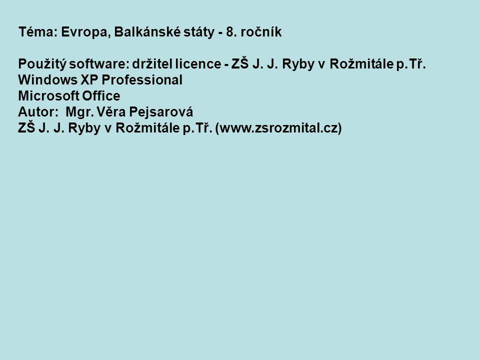 Téma: Evropa, Balkánské státy - 8. ročník Použitý software: držitel licence - ZŠ J. J. Ryby v Rožmitále p.Tř. Windows XP Professional Microsoft Office