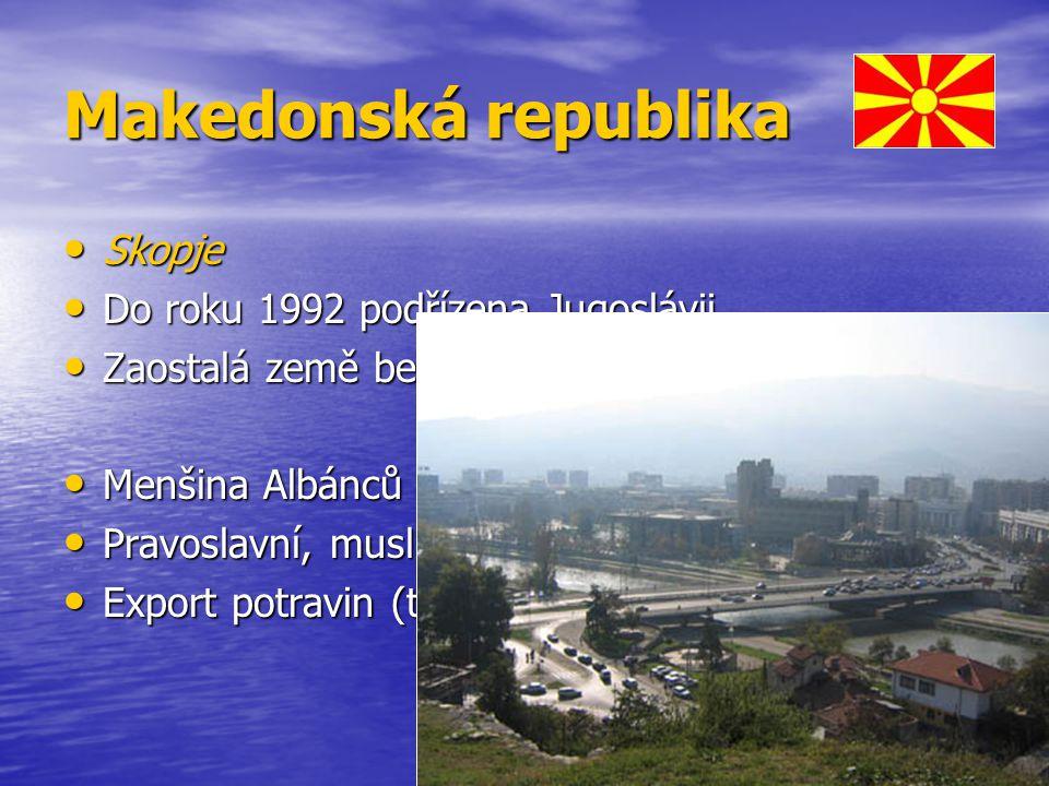 Makedonská republika Skopje Skopje Do roku 1992 podřízena Jugoslávii Do roku 1992 podřízena Jugoslávii Zaostalá země bez přístupu k moři Zaostalá země bez přístupu k moři Menšina Albánců a Turků Menšina Albánců a Turků Pravoslavní, muslimové Pravoslavní, muslimové Export potravin (tabák, meruňky, olivy, bavlna) Export potravin (tabák, meruňky, olivy, bavlna)