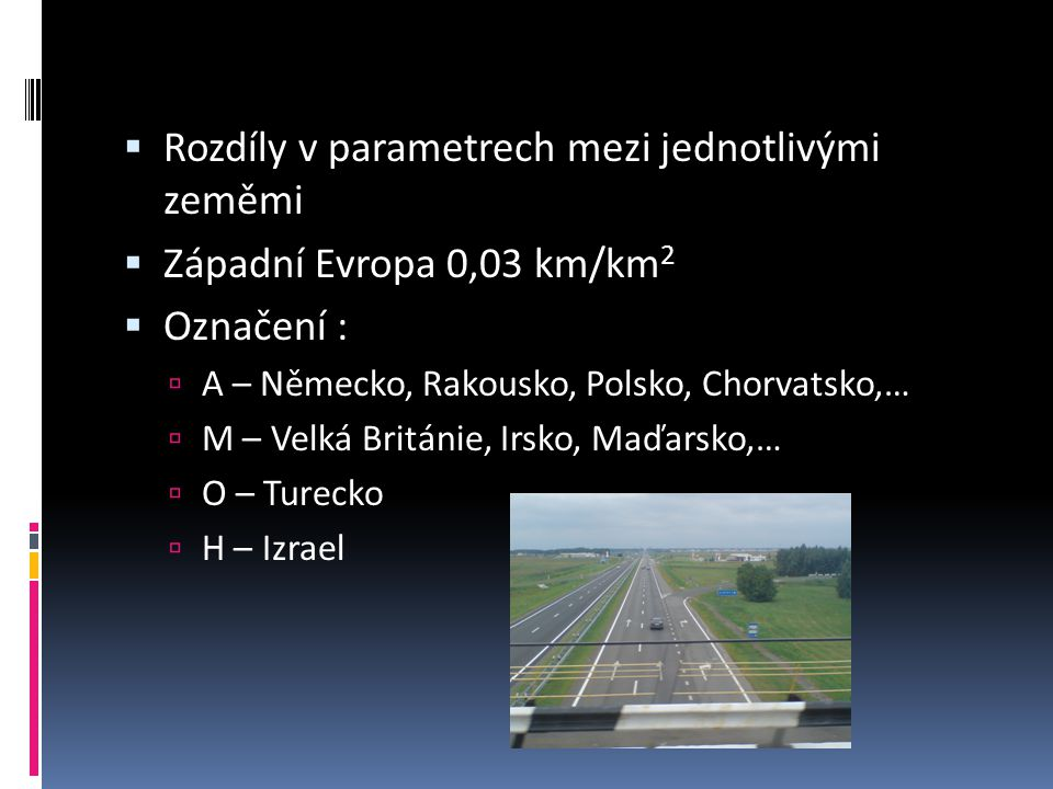  Rozdíly v parametrech mezi jednotlivými zeměmi  Západní Evropa 0,03 km/km 2  Označení :  A – Německo, Rakousko, Polsko, Chorvatsko,…  M – Velká Británie, Irsko, Maďarsko,…  O – Turecko  H – Izrael