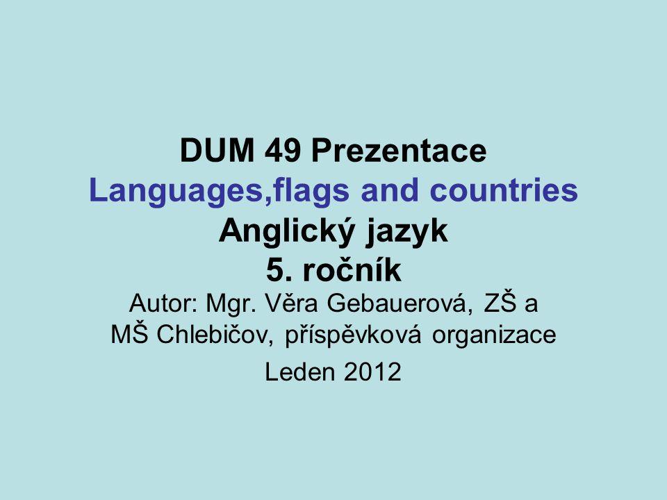 DUM 49 Prezentace Languages,flags and countries Anglický jazyk 5. ročník Autor: Mgr. Věra Gebauerová, ZŠ a MŠ Chlebičov, příspěvková organizace Leden