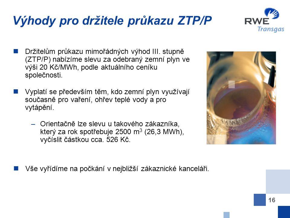 16 Výhody pro držitele průkazu ZTP/P Držitelům průkazu mimořádných výhod III. stupně (ZTP/P) nabízíme slevu za odebraný zemní plyn ve výši 20 Kč/MWh,