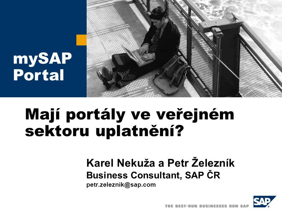 Mají portály ve veřejném sektoru uplatnění? Karel Nekuža a Petr Železník Business Consultant, SAP ČR petr.zeleznik@sap.com mySAP Portal