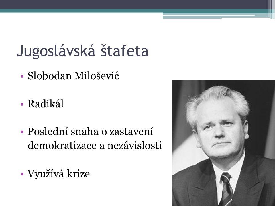 Jugoslávská štafeta Slobodan Milošević Radikál Poslední snaha o zastavení demokratizace a nezávislosti Využívá krize