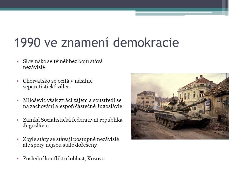 1990 ve znamení demokracie Slovinsko se téměř bez bojů stává nezávislé Chorvatsko se ocitá v násilné separatistické válce Milošević však ztrácí zájem a soustředí se na zachování alespoň částečné Jugoslávie Zaniká Socialistická federativní republika Jugoslávie Zbylé státy se stávají postupně nezávislé ale spory nejsou stále dořešeny Poslední konfliktní oblast, Kosovo