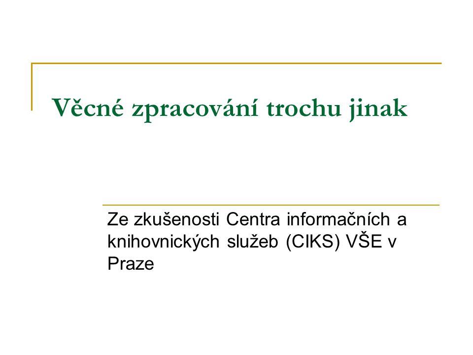 Věcné zpracování trochu jinak Ze zkušenosti Centra informačních a knihovnických služeb (CIKS) VŠE v Praze