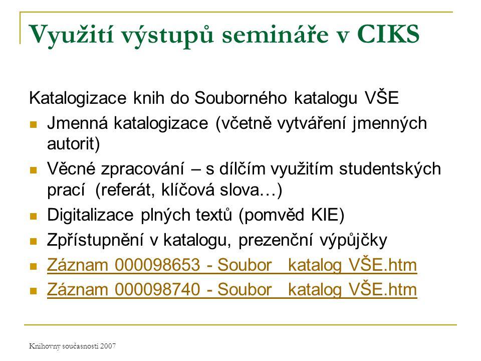 Knihovny současnosti 2007 Využití výstupů semináře v CIKS Katalogizace knih do Souborného katalogu VŠE Jmenná katalogizace (včetně vytváření jmenných autorit) Věcné zpracování – s dílčím využitím studentských prací (referát, klíčová slova…) Digitalizace plných textů (pomvěd KIE) Zpřístupnění v katalogu, prezenční výpůjčky Záznam 000098653 - Soubor_ katalog VŠE.htm Záznam 000098740 - Soubor_ katalog VŠE.htm