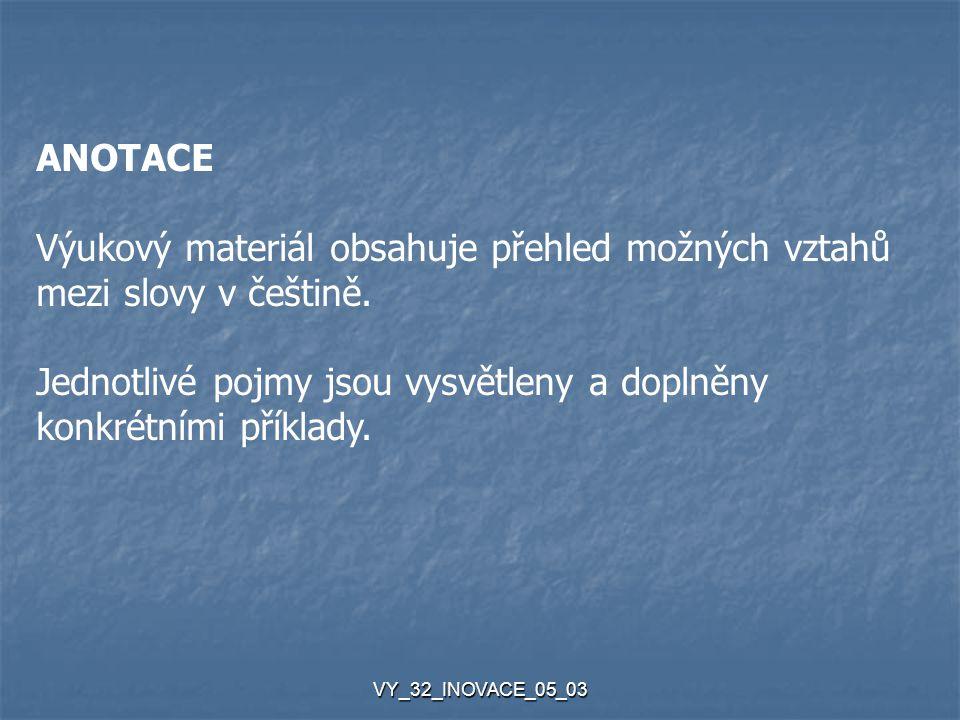 VY_32_INOVACE_05_03 ANOTACE Výukový materiál obsahuje přehled možných vztahů mezi slovy v češtině. Jednotlivé pojmy jsou vysvětleny a doplněny konkrét