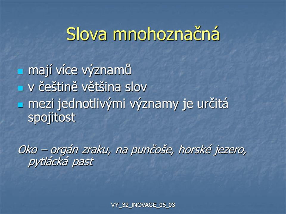 VY_32_INOVACE_05_03 Homonyma (slova souzvučná) slova stejně znějící, ale mají zcela odlišný význam slova stejně znějící, ale mají zcela odlišný význam mezi jejich významy není spojitost, shoda hlásek je náhodná mezi jejich významy není spojitost, shoda hlásek je náhodná Kolej – trať, stopa po kole, studentská ubytovna