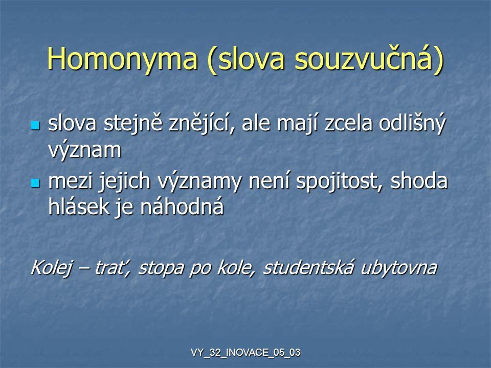 VY_32_INOVACE_05_03 Homonyma (slova souzvučná) slova stejně znějící, ale mají zcela odlišný význam slova stejně znějící, ale mají zcela odlišný význam