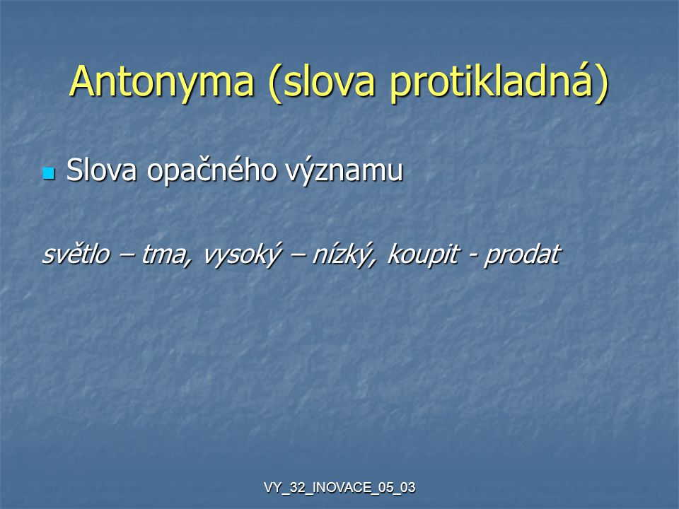 VY_32_INOVACE_05_03 Antonyma (slova protikladná) Slova opačného významu Slova opačného významu světlo – tma, vysoký – nízký, koupit - prodat