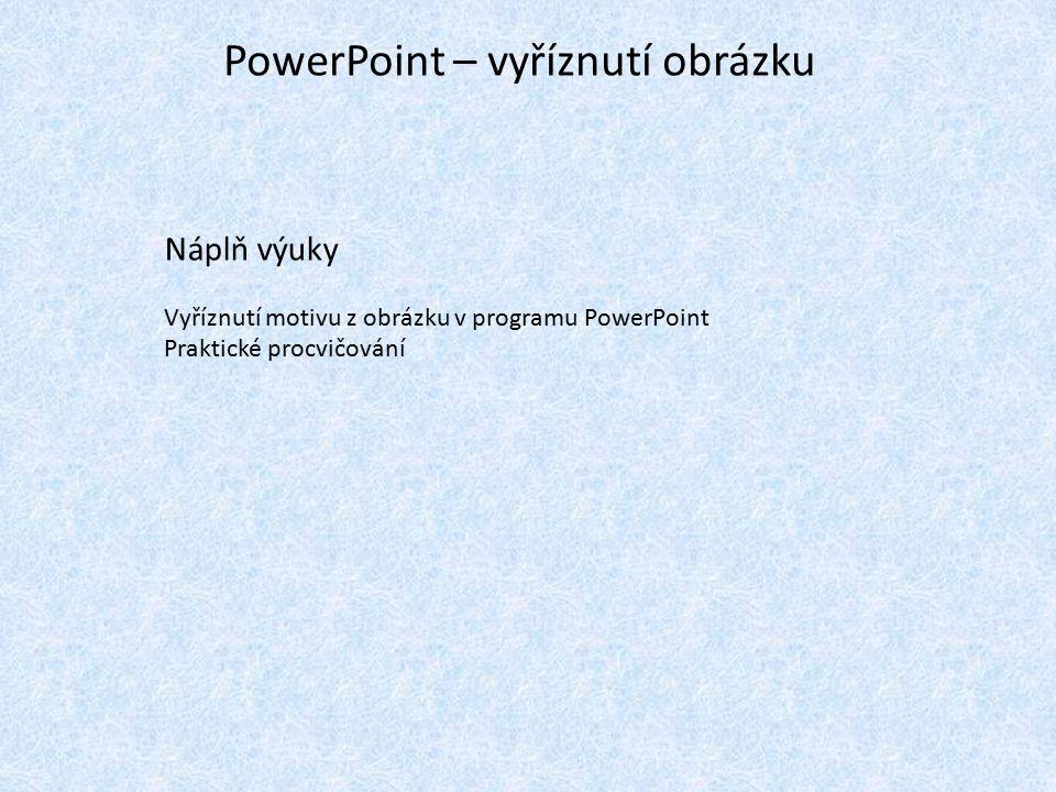 PowerPoint – vyříznutí obrázku Náplň výuky Vyříznutí motivu z obrázku v programu PowerPoint Praktické procvičování