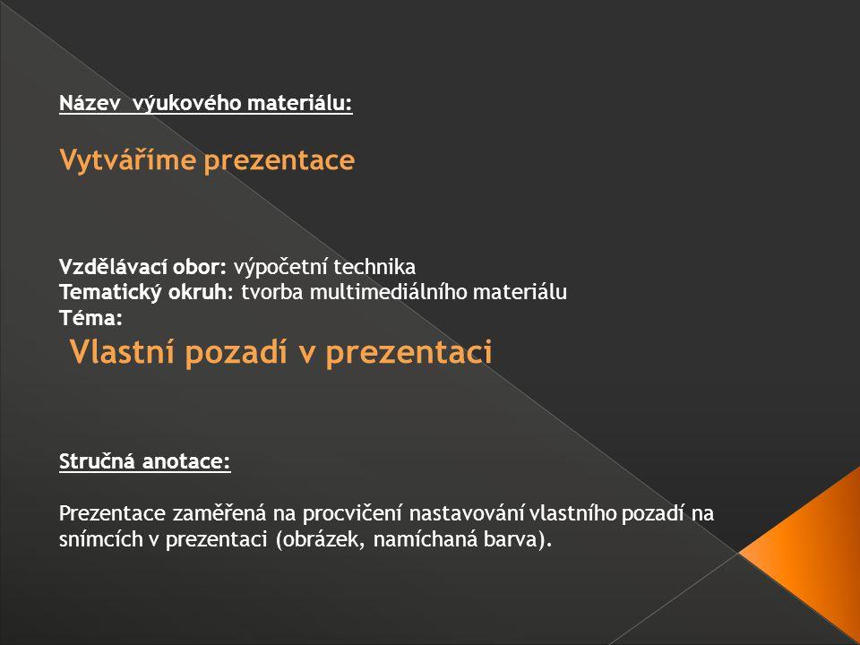 Název výukového materiálu: Vytváříme prezentace Vzdělávací obor: výpočetní technika Tematický okruh: tvorba multimediálního materiálu Téma: Vlastní pozadí v prezentaci Stručná anotace: Prezentace zaměřená na procvičení nastavování vlastního pozadí na snímcích v prezentaci (obrázek, namíchaná barva).