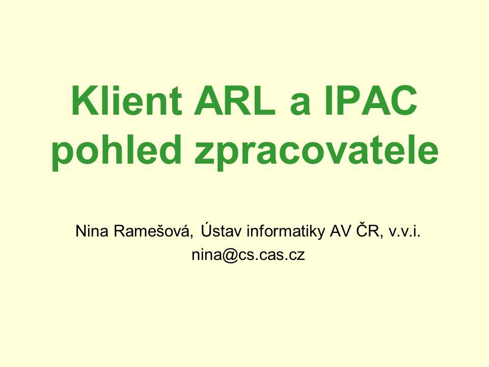 Klient ARL a IPAC pohled zpracovatele Nina Ramešová, Ústav informatiky AV ČR, v.v.i. nina@cs.cas.cz