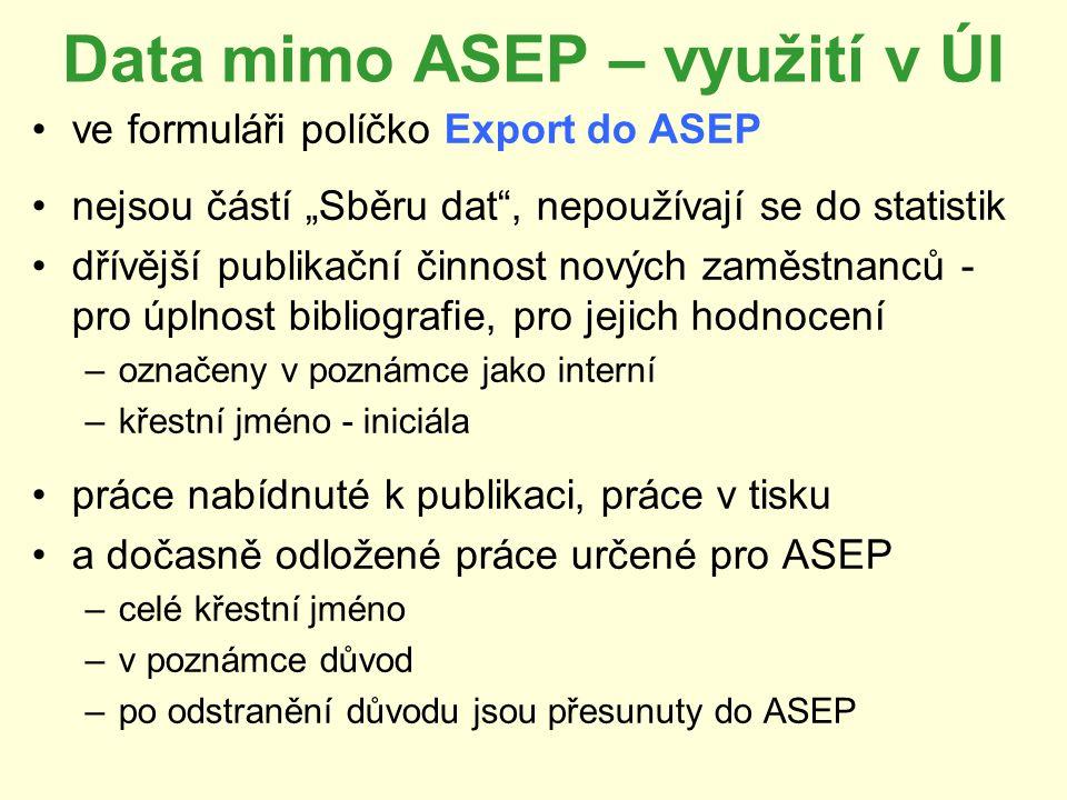 """Data mimo ASEP – využití v ÚI ve formuláři políčko Export do ASEP nejsou částí """"Sběru dat , nepoužívají se do statistik dřívější publikační činnost nových zaměstnanců - pro úplnost bibliografie, pro jejich hodnocení –označeny v poznámce jako interní –křestní jméno - iniciála práce nabídnuté k publikaci, práce v tisku a dočasně odložené práce určené pro ASEP –celé křestní jméno –v poznámce důvod –po odstranění důvodu jsou přesunuty do ASEP"""