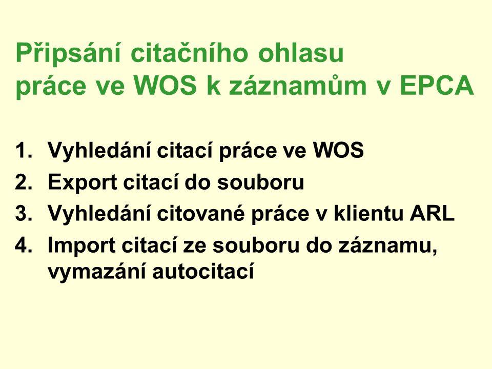Připsání citačního ohlasu práce ve WOS k záznamům v EPCA 1.Vyhledání citací práce ve WOS 2.Export citací do souboru 3.Vyhledání citované práce v klientu ARL 4.Import citací ze souboru do záznamu, vymazání autocitací