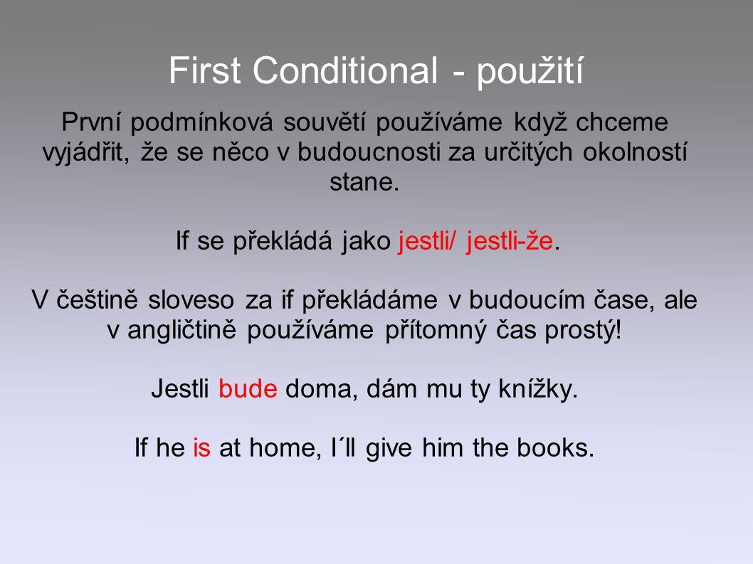 First Conditional - použití První podmínková souvětí používáme když chceme vyjádřit, že se něco v budoucnosti za určitých okolností stane. If se překl
