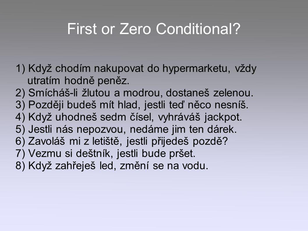First or Zero Conditional? 1) Když chodím nakupovat do hypermarketu, vždy utratím hodně peněz. 2) Smícháš-li žlutou a modrou, dostaneš zelenou. 3) Poz