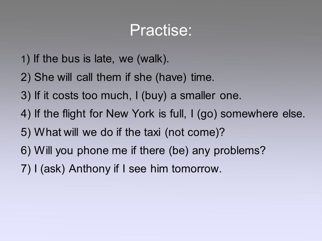 Practise: 1 ) If the bus is late, we (walk). 2) She will call them if she (have) time. 3) If it costs too much, I (buy) a smaller one. 4) If the fligh