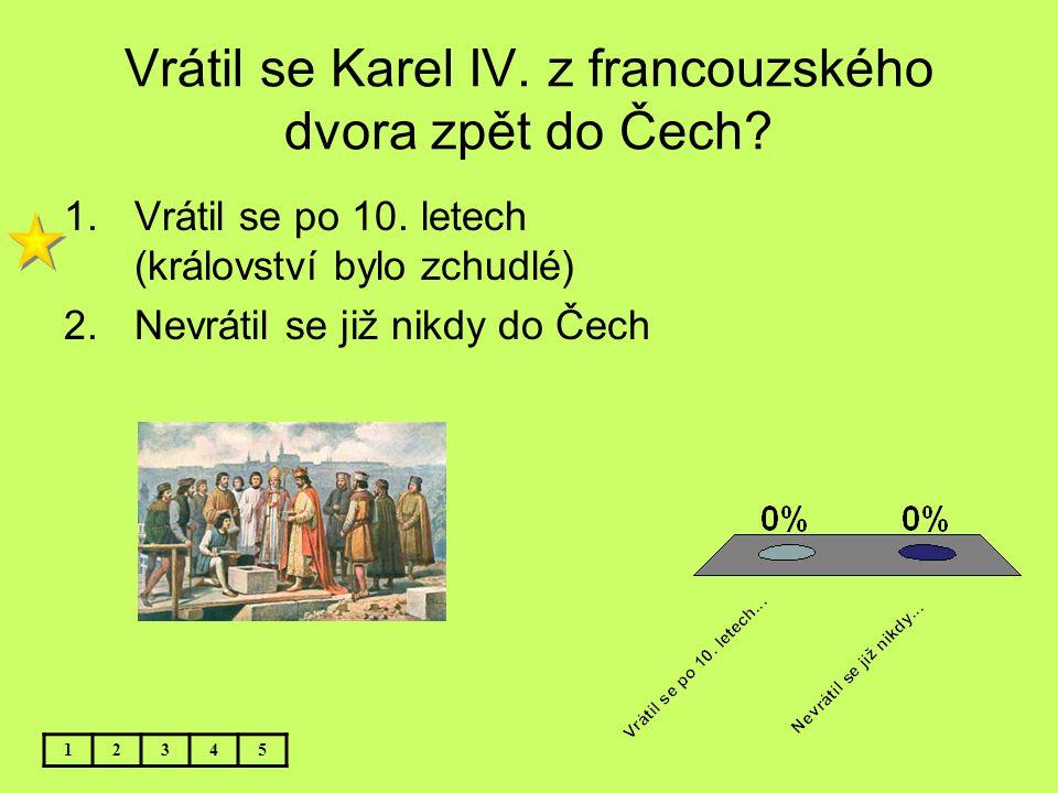 Vrátil se Karel IV. z francouzského dvora zpět do Čech? 1.Vrátil se po 10. letech (království bylo zchudlé) 2.Nevrátil se již nikdy do Čech 12345