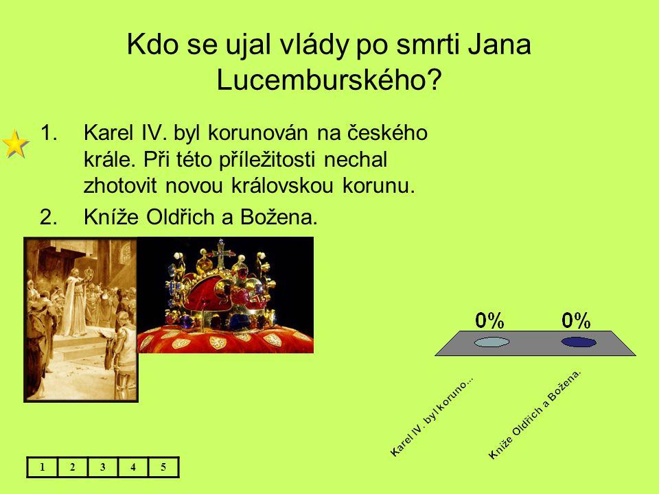 Kdo se ujal vlády po smrti Jana Lucemburského? 12345 1.Karel IV. byl korunován na českého krále. Při této příležitosti nechal zhotovit novou královsko