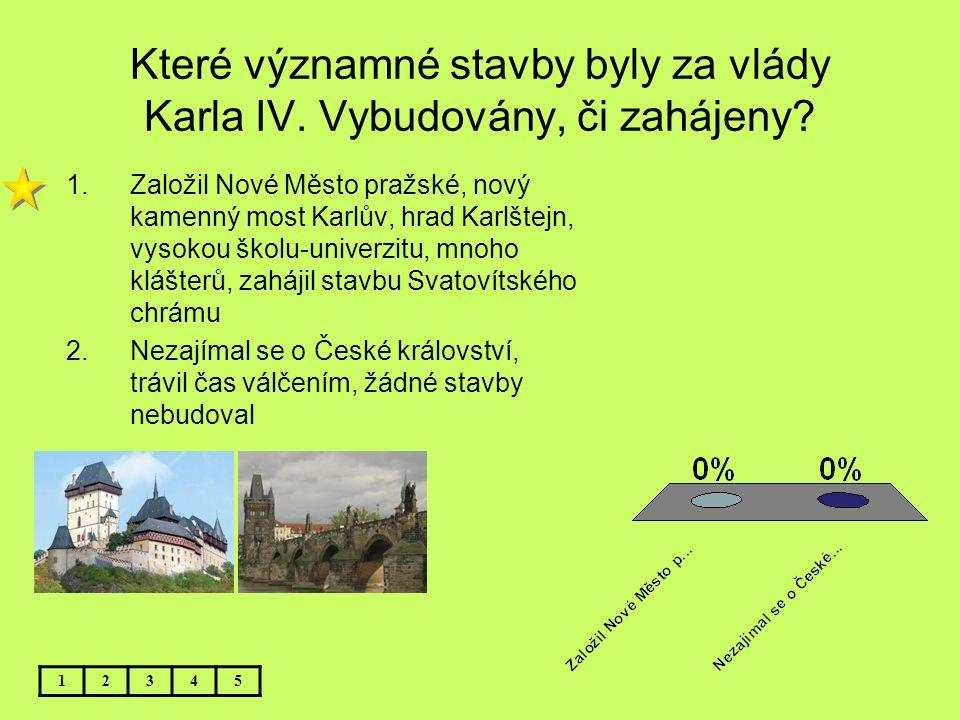 Které významné stavby byly za vlády Karla IV. Vybudovány, či zahájeny? 12345 1.Založil Nové Město pražské, nový kamenný most Karlův, hrad Karlštejn, v