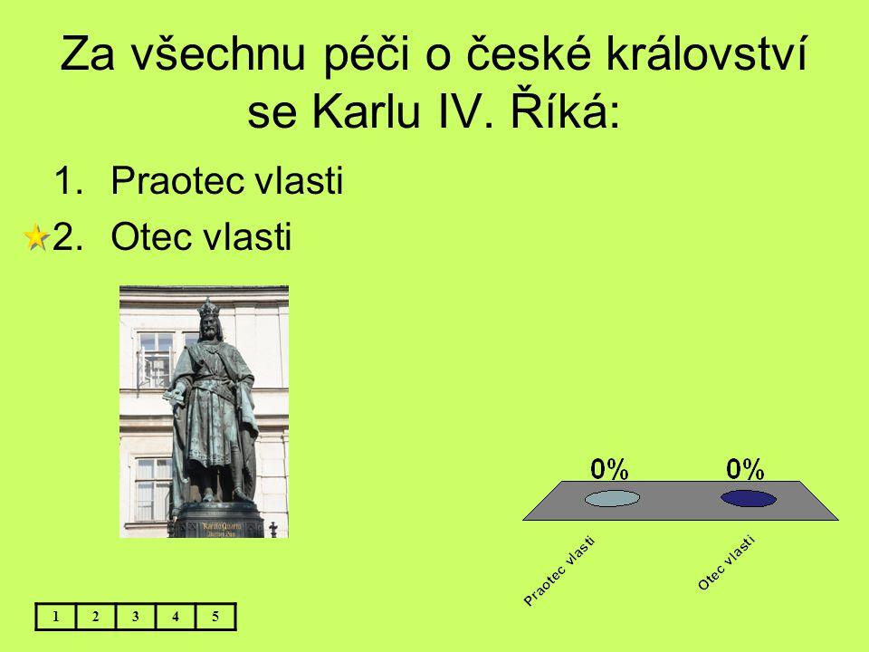 Za všechnu péči o české království se Karlu IV. Říká: 12345 1.Praotec vlasti 2.Otec vlasti