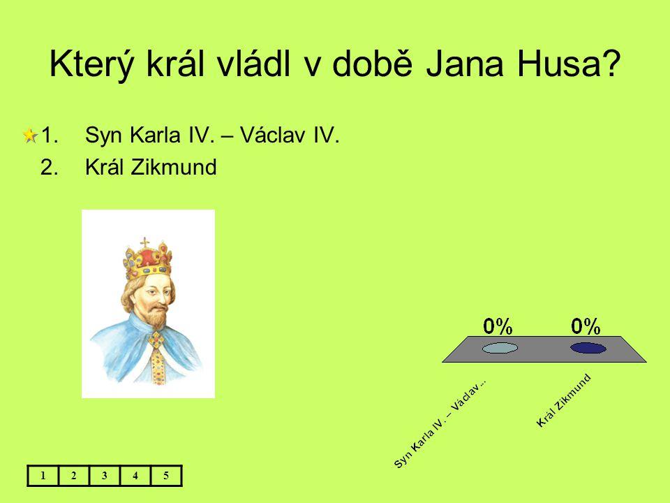 Který král vládl v době Jana Husa? 12345 1.Syn Karla IV. – Václav IV. 2.Král Zikmund