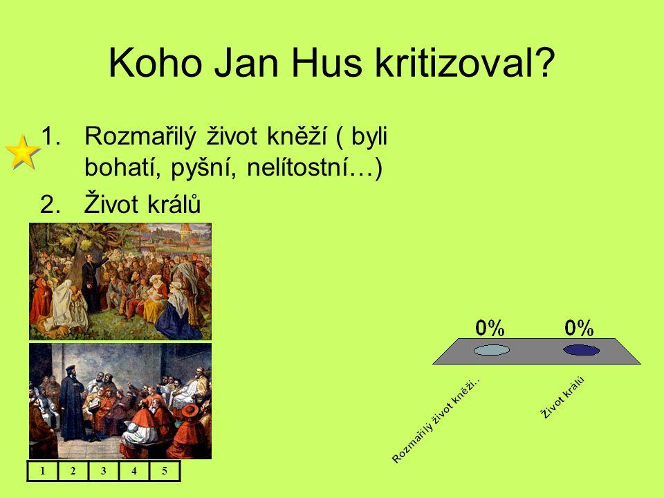 Koho Jan Hus kritizoval? 12345 1.Rozmařilý život kněží ( byli bohatí, pyšní, nelítostní…) 2.Život králů