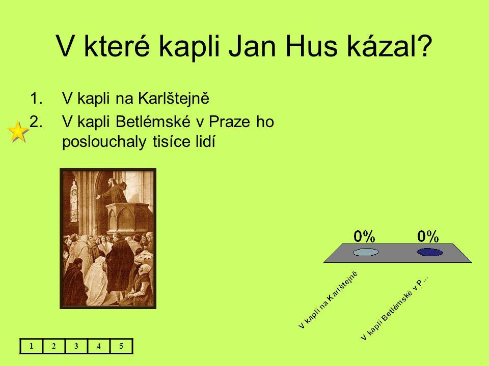 V které kapli Jan Hus kázal? 12345 1.V kapli na Karlštejně 2.V kapli Betlémské v Praze ho poslouchaly tisíce lidí