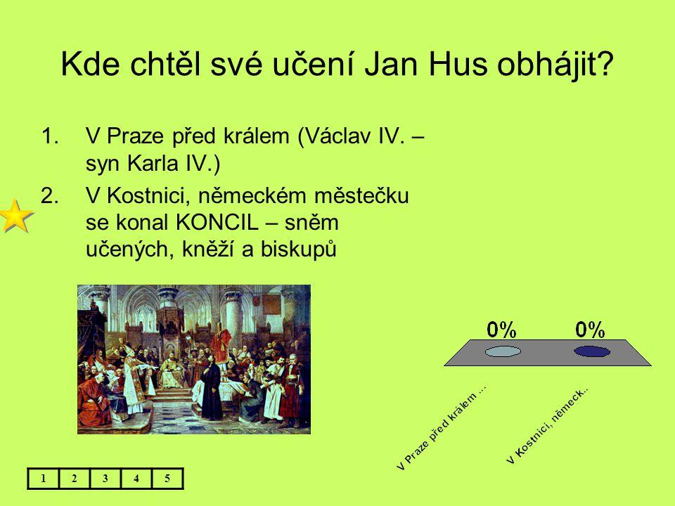 Kde chtěl své učení Jan Hus obhájit? 12345 1.V Praze před králem (Václav IV. – syn Karla IV.) 2.V Kostnici, německém městečku se konal KONCIL – sněm u
