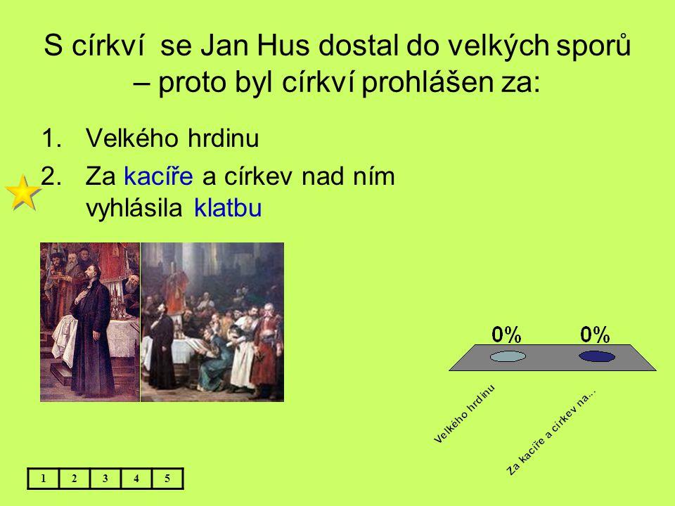 S církví se Jan Hus dostal do velkých sporů – proto byl církví prohlášen za: 1.Velkého hrdinu 2.Za kacíře a církev nad ním vyhlásila klatbu 12345