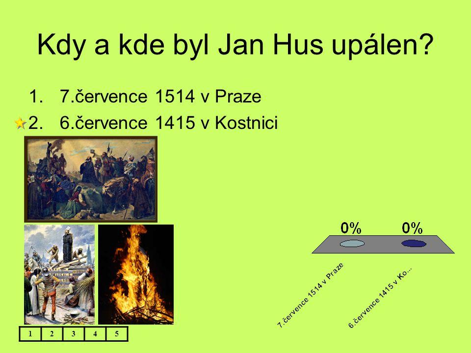 Kdy a kde byl Jan Hus upálen? 12345 1.7.července 1514 v Praze 2.6.července 1415 v Kostnici