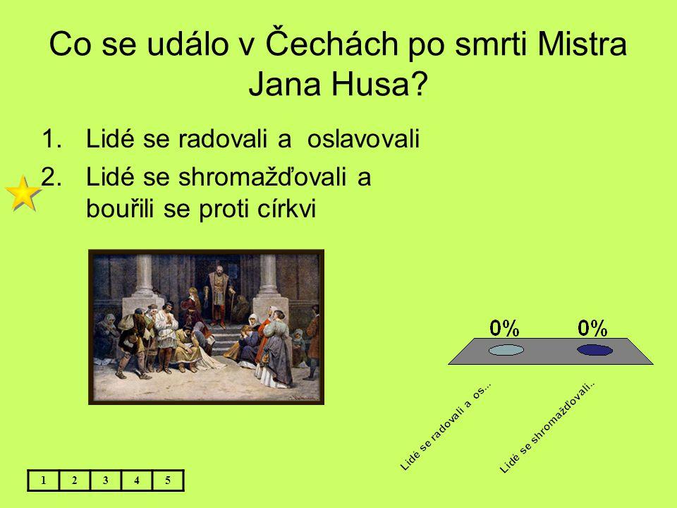 Co se událo v Čechách po smrti Mistra Jana Husa? 12345 1.Lidé se radovali a oslavovali 2.Lidé se shromažďovali a bouřili se proti církvi