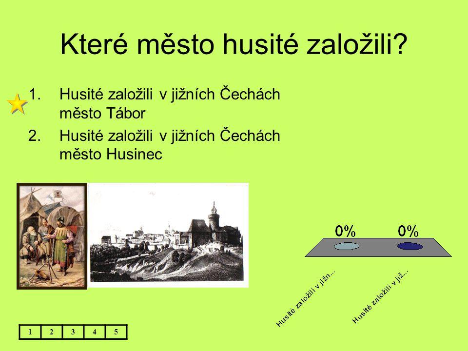 Které město husité založili? 12345 1.Husité založili v jižních Čechách město Tábor 2.Husité založili v jižních Čechách město Husinec