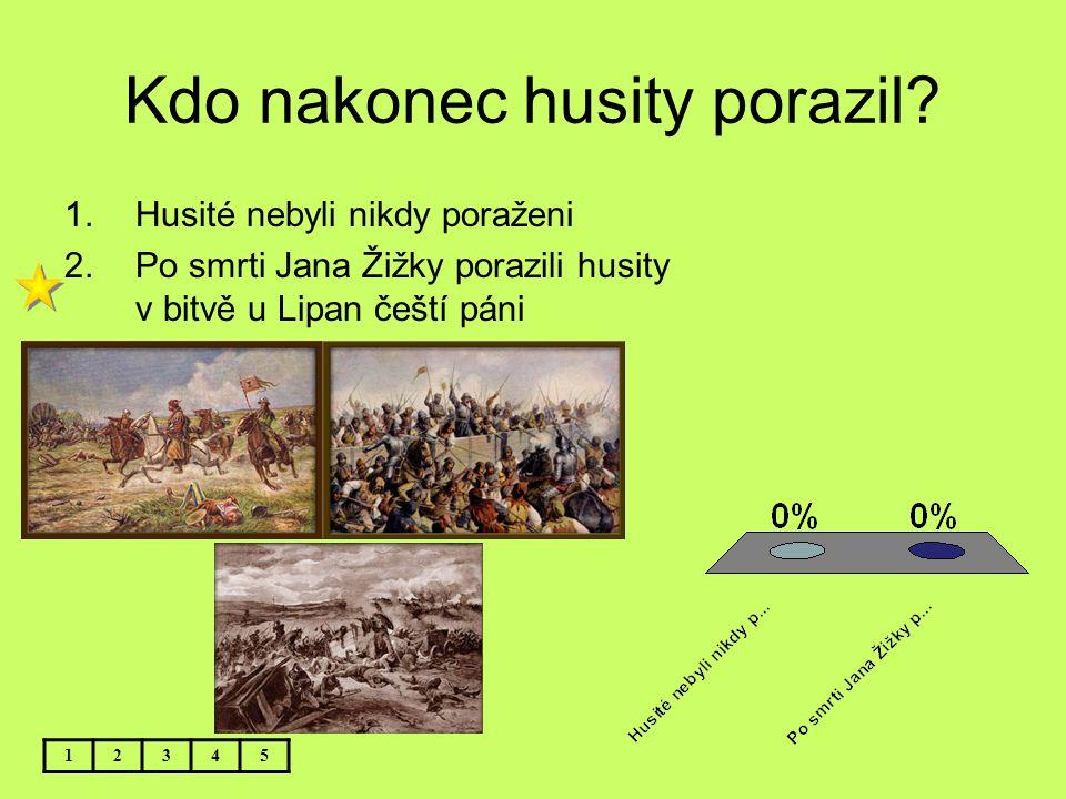 Kdo nakonec husity porazil? 12345 1.Husité nebyli nikdy poraženi 2.Po smrti Jana Žižky porazili husity v bitvě u Lipan čeští páni