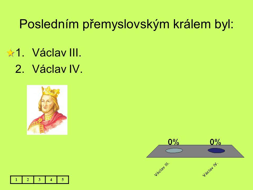 Posledním přemyslovským králem byl: 12345 1.Václav III. 2.Václav IV.