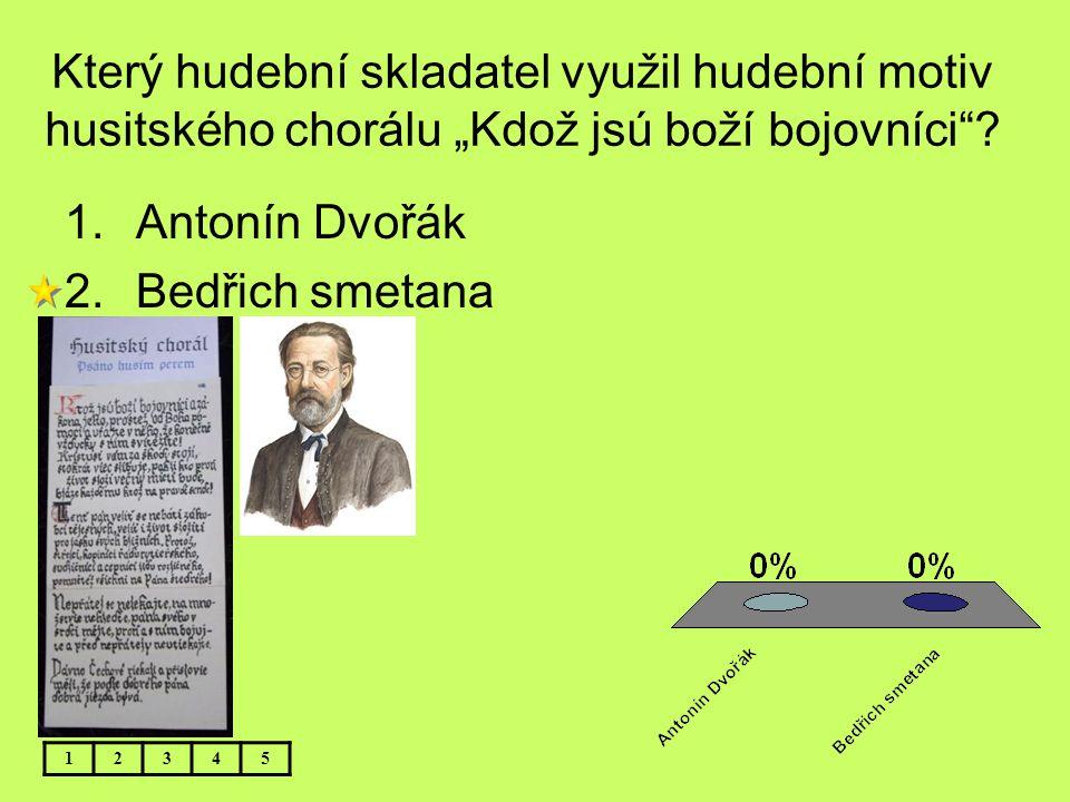 """Který hudební skladatel využil hudební motiv husitského chorálu """"Kdož jsú boží bojovníci""""? 1.Antonín Dvořák 2.Bedřich smetana 12345"""