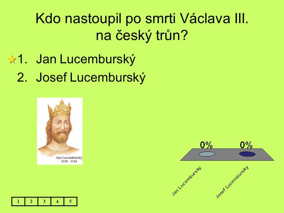Kdo nastoupil po smrti Václava III. na český trůn? 1.Jan Lucemburský 2.Josef Lucemburský 12345