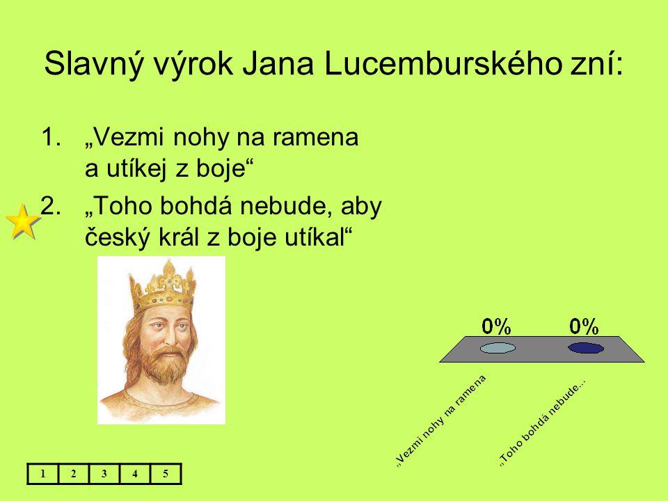 "Slavný výrok Jana Lucemburského zní: 12345 1.""Vezmi nohy na ramena a utíkej z boje"" 2.""Toho bohdá nebude, aby český král z boje utíkal"""