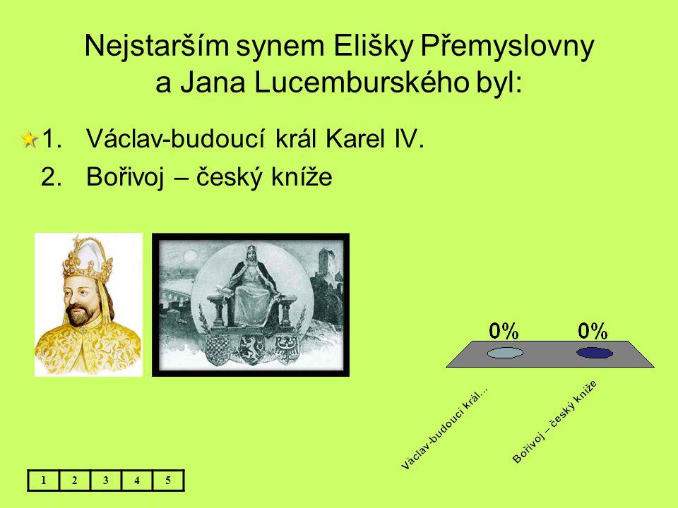 Nejstarším synem Elišky Přemyslovny a Jana Lucemburského byl: 12345 1.Václav-budoucí král Karel IV. 2.Bořivoj – český kníže