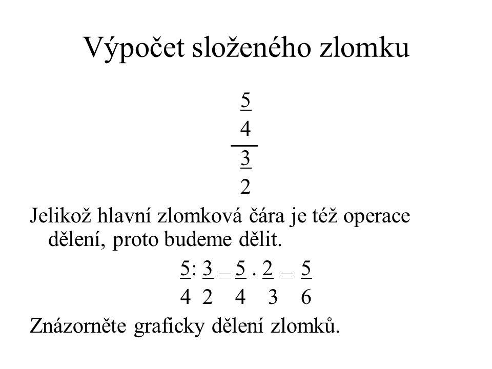 Výpočet složeného zlomku 5 4 3 2 Jelikož hlavní zlomková čára je též operace dělení, proto budeme dělit. 5: 3 5. 2 5 4 2 4 3 6 Znázorněte graficky děl