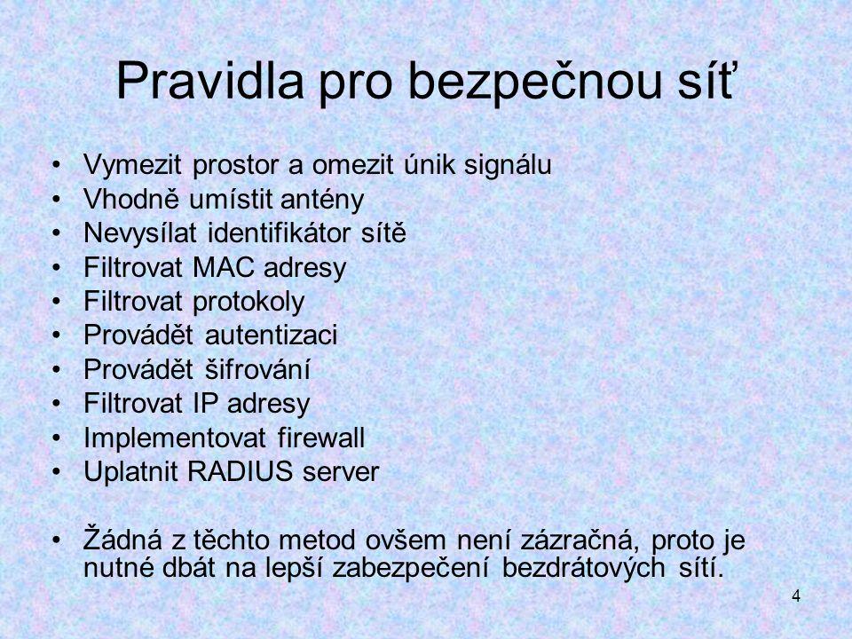 4 Pravidla pro bezpečnou síť Vymezit prostor a omezit únik signálu Vhodně umístit antény Nevysílat identifikátor sítě Filtrovat MAC adresy Filtrovat protokoly Provádět autentizaci Provádět šifrování Filtrovat IP adresy Implementovat firewall Uplatnit RADIUS server Žádná z těchto metod ovšem není zázračná, proto je nutné dbát na lepší zabezpečení bezdrátových sítí.