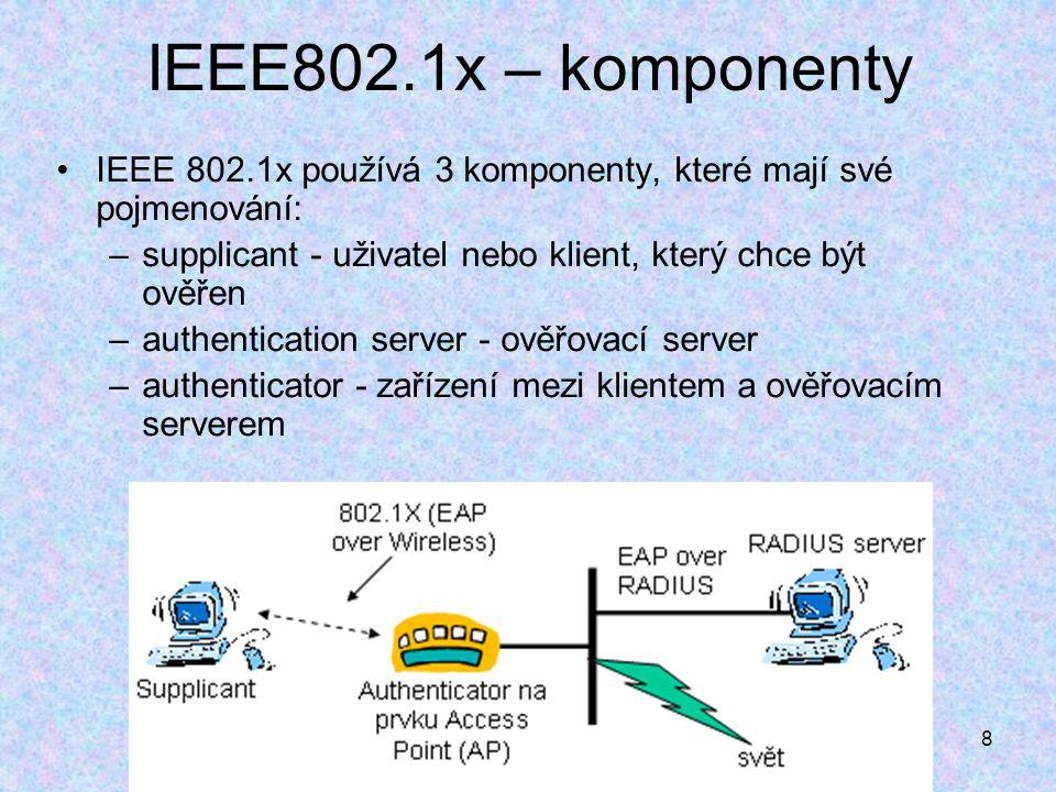 8 IEEE802.1x – komponenty IEEE 802.1x používá 3 komponenty, které mají své pojmenování: –supplicant - uživatel nebo klient, který chce být ověřen –authentication server - ověřovací server –authenticator - zařízení mezi klientem a ověřovacím serverem