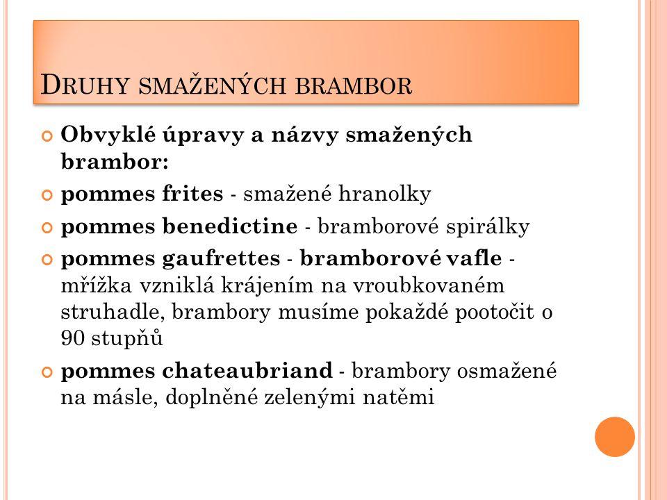 D RUHY SMAŽENÝCH BRAMBOR Obvyklé úpravy a názvy smažených brambor: pommes frites - smažené hranolky pommes benedictine - bramborové spirálky pommes gaufrettes - bramborové vafle - mřížka vzniklá krájením na vroubkovaném struhadle, brambory musíme pokaždé pootočit o 90 stupňů pommes chateaubriand - brambory osmažené na másle, doplněné zelenými natěmi
