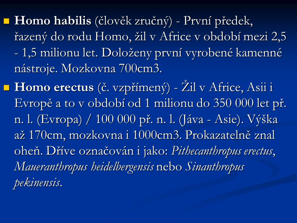 Homo habilis (člověk zručný) - První předek, řazený do rodu Homo, žil v Africe v období mezi 2,5 - 1,5 milionu let. Doloženy první vyrobené kamenné ná