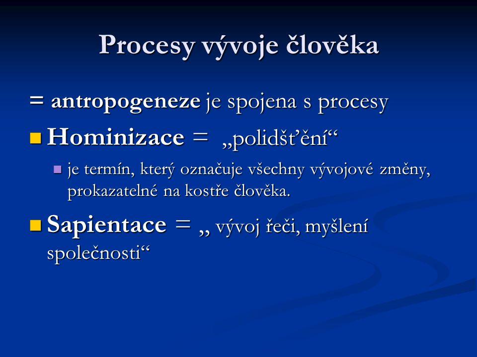"""Procesy vývoje člověka = antropogeneze je spojena s procesy Hominizace = """"polidšťění"""" Hominizace = """"polidšťění"""" je termín, který označuje všechny vývo"""