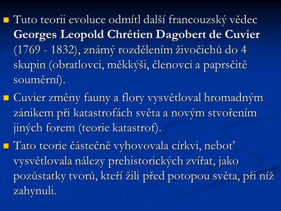 Tuto teorii evoluce odmítl další francouzský vědec Georges Leopold Chrétien Dagobert de Cuvier (1769 - 1832), známý rozdělením živočichů do 4 skupin (