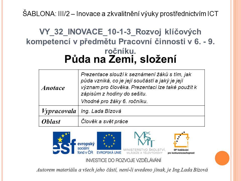 VY_32_INOVACE_10-1-3_Rozvoj klíčových kompetencí v předmětu Pracovní činnosti v 6. - 9. ročníku. Půda na Zemi, složení Autorem materiálu a všech jeho